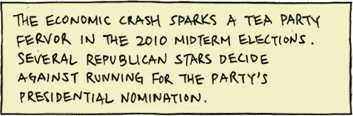 The economic crash sparks a Tea Party fervor in the 2010 Midterm Elections. Several Republican stars decide against running for the party's presidential nomination.